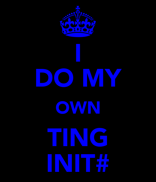 I DO MY OWN TING INIT#