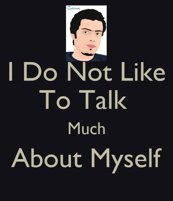 I Do Not Like To Talk  Much About Myself