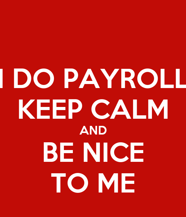 I DO PAYROLL KEEP CALM AND BE NICE TO ME