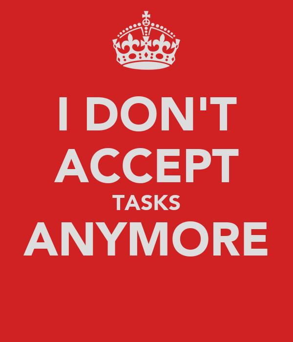 I DON'T ACCEPT TASKS ANYMORE