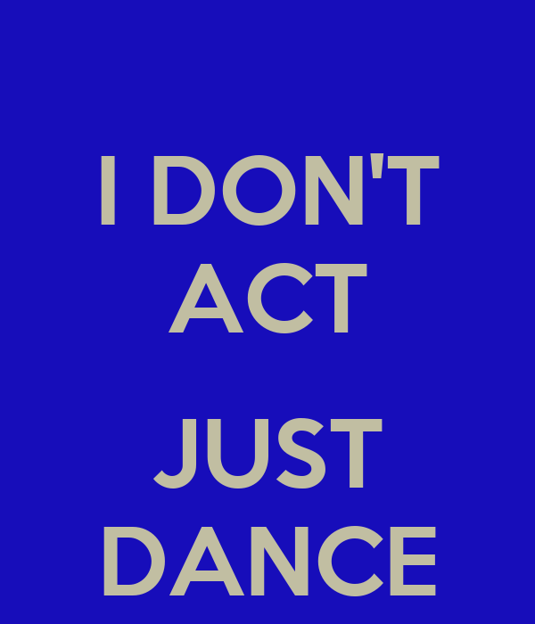 I DON'T ACT  JUST DANCE