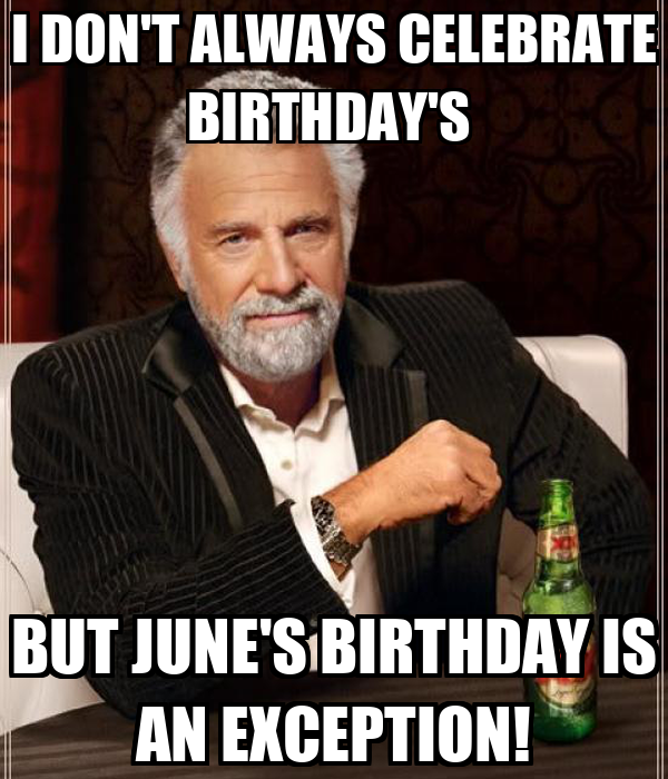 I DON'T ALWAYS CELEBRATE BIRTHDAY'S  BUT JUNE'S BIRTHDAY IS AN EXCEPTION!
