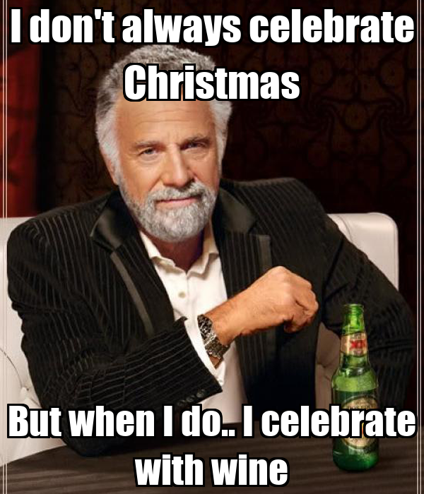 I don't always celebrate Christmas But when I do.. I celebrate with wine