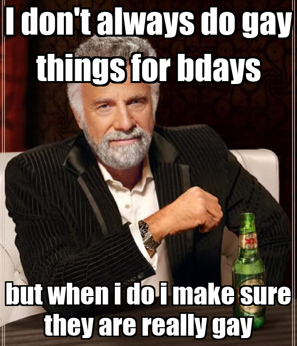 I don't always do gay things for bdays but when i do i make sure they are really gay
