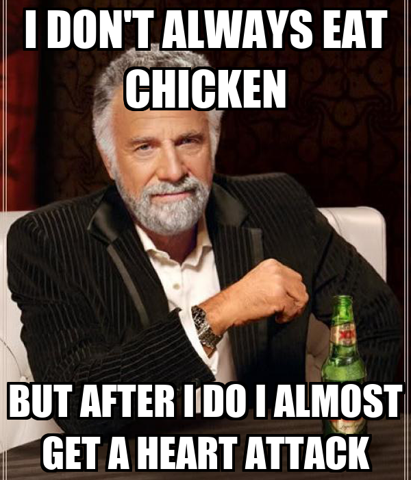 I DON'T ALWAYS EAT CHICKEN BUT AFTER I DO I ALMOST GET A HEART ATTACK