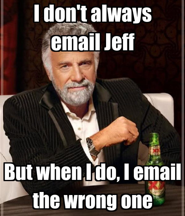 I don't always email Jeff But when I do, I email the wrong one