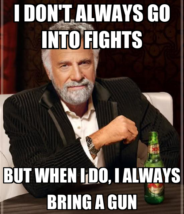 I DON'T ALWAYS GO INTO FIGHTS BUT WHEN I DO, I ALWAYS BRING A GUN
