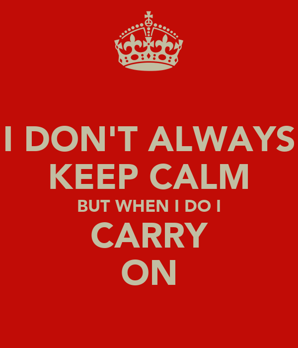 I DON'T ALWAYS KEEP CALM BUT WHEN I DO I CARRY ON
