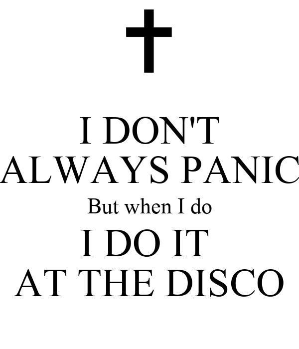 I DON'T ALWAYS PANIC But when I do I DO IT  AT THE DISCO
