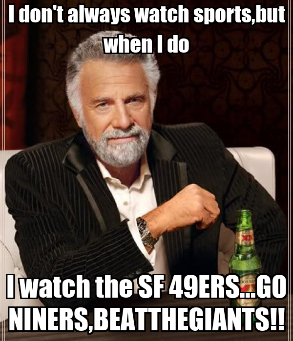 I don't always watch sports,but when I do I watch the SF 49ERS...GO NINERS,BEATTHEGIANTS!!
