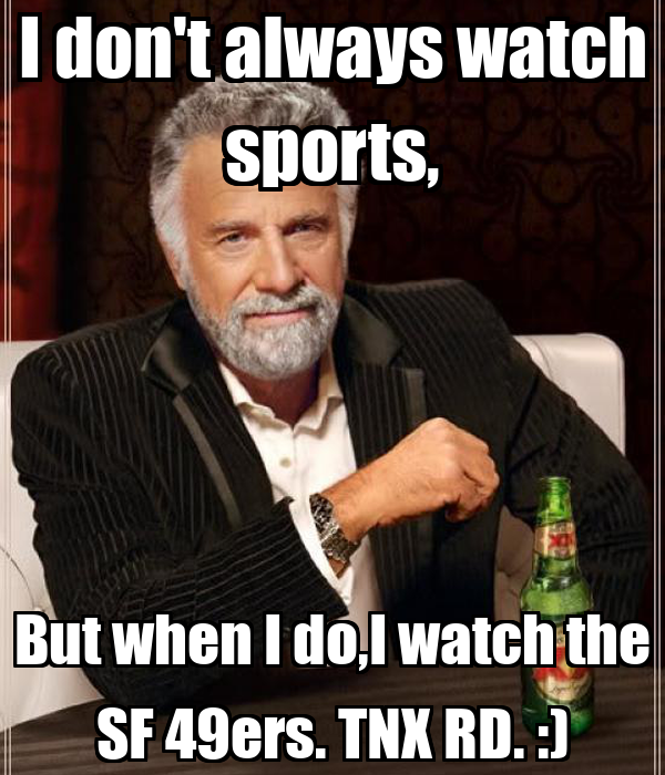 I don't always watch sports, But when I do,I watch the SF 49ers. TNX RD. :)