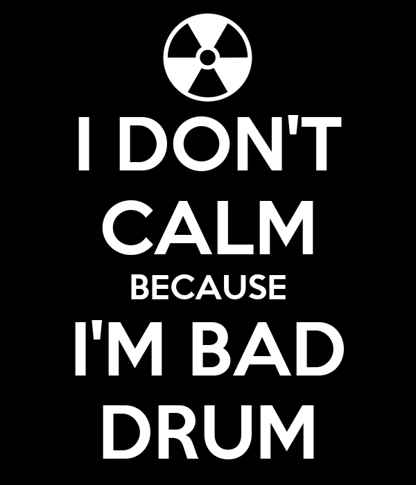 I DON'T CALM BECAUSE I'M BAD DRUM