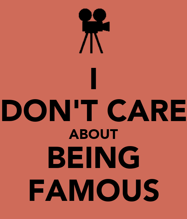 I DON'T CARE ABOUT BEING FAMOUS