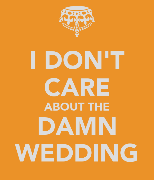 I DON'T CARE ABOUT THE DAMN WEDDING