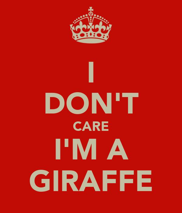 I DON'T CARE I'M A GIRAFFE