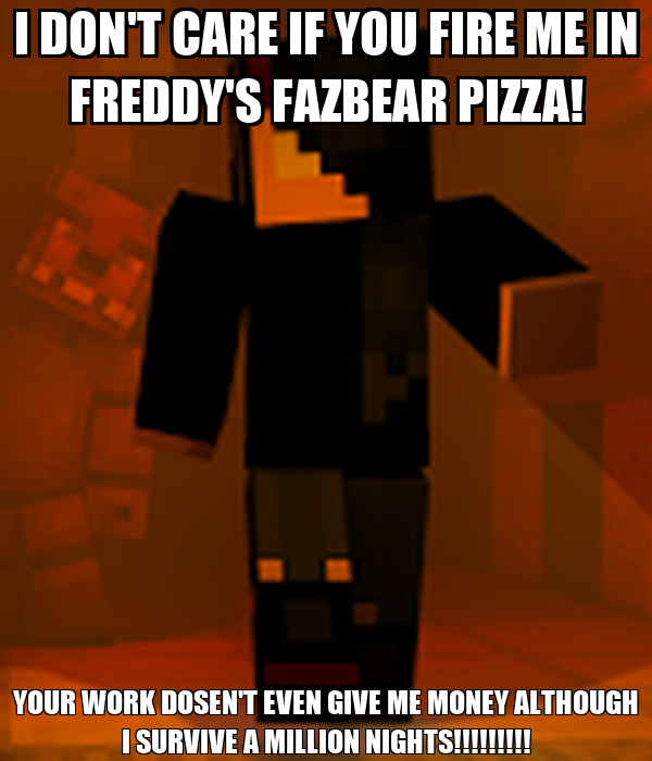 I Don T Care If You Fire Me In Freddy S Fazbear Pizza Your Work