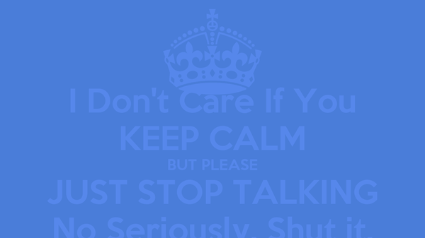 I Don't Care If You KEEP CALM BUT PLEASE JUST STOP TALKING No Seriously. Shut it.