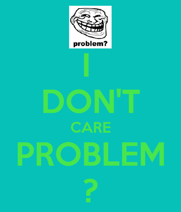 I  DON'T CARE PROBLEM ?