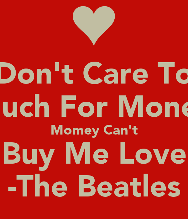 I Don't Care Too Much For Money Momey Can't Buy Me Love -The Beatles