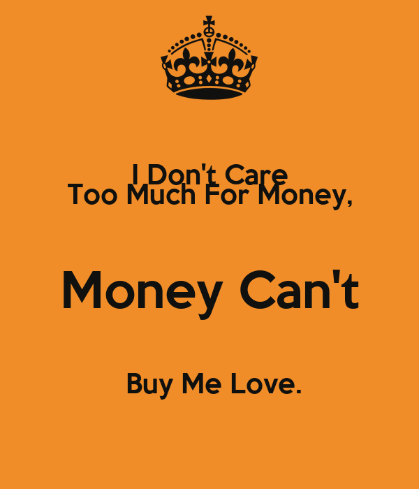 money can t buy you love Money can't buy you love but it sho-nuff pay's the bills around here, oh yeah but you do without it you'll need money too now baby let me make it real simple i can do bad all by myself ooh babe i aint never been one who needs somebody else to buy me something but could you try to be a gift giver.
