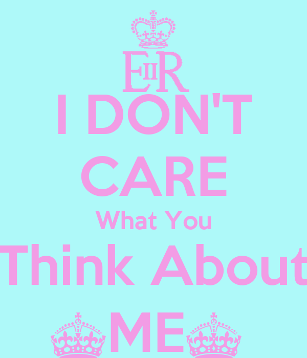 I DON'T CARE What You Think About ^ME^