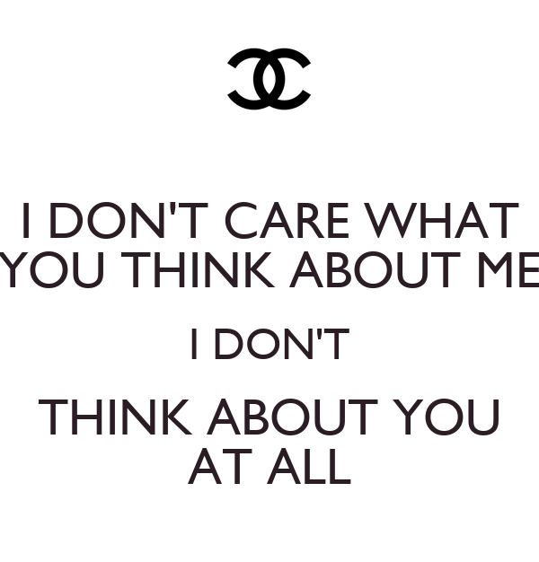 I DON'T CARE WHAT YOU THINK ABOUT ME I DON'T THINK ABOUT YOU AT ALL