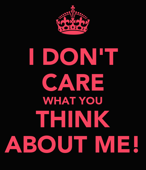 I DON'T CARE WHAT YOU THINK ABOUT ME!