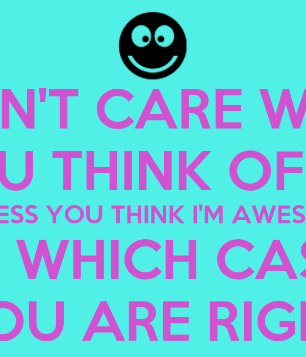 I DON'T CARE WHAT YOU THINK OF ME UNLESS YOU THINK I'M AWESOME IN WHICH CASE YOU ARE RIGHT