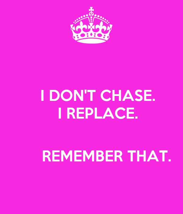 I DON'T CHASE.    I REPLACE.            REMEMBER THAT.