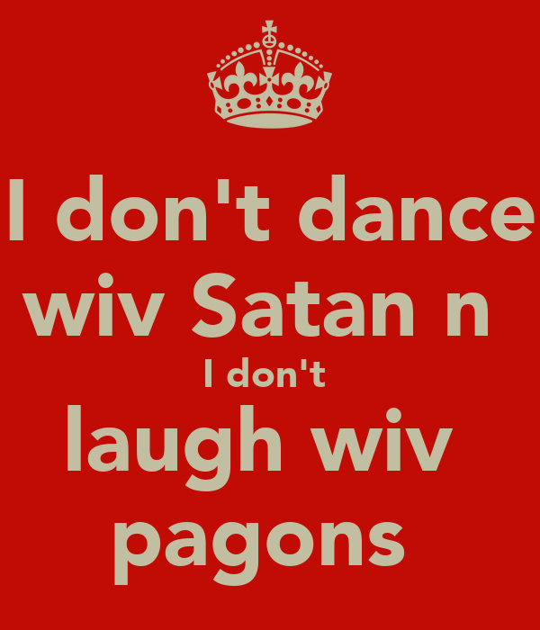 I don't dance wiv Satan n  I don't  laugh wiv  pagons
