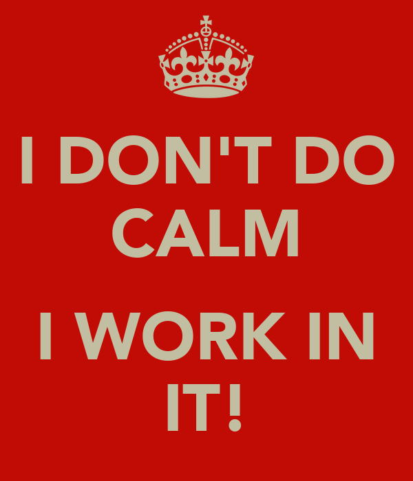 I DON'T DO CALM  I WORK IN IT!