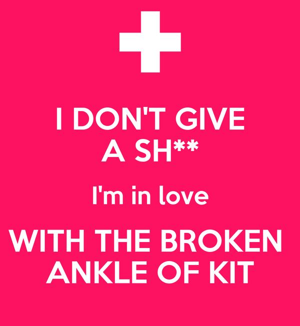 I DON'T GIVE A SH** I'm in love WITH THE BROKEN  ANKLE OF KIT