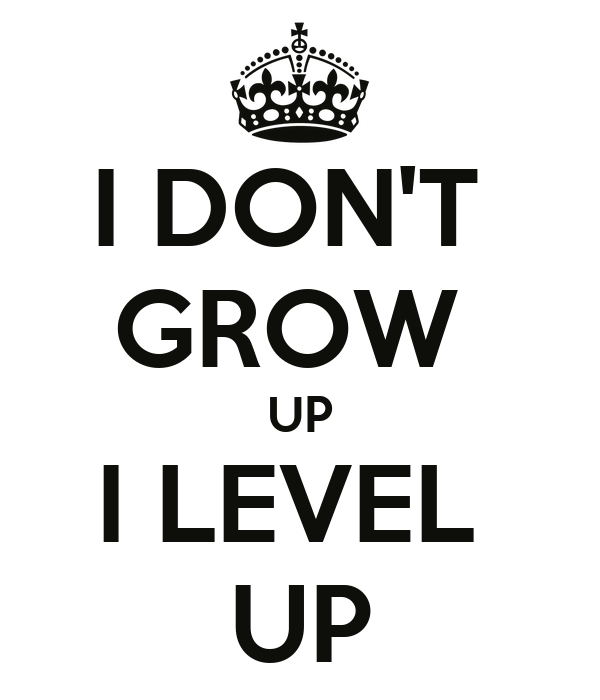 I DON'T  GROW  UP I LEVEL  UP