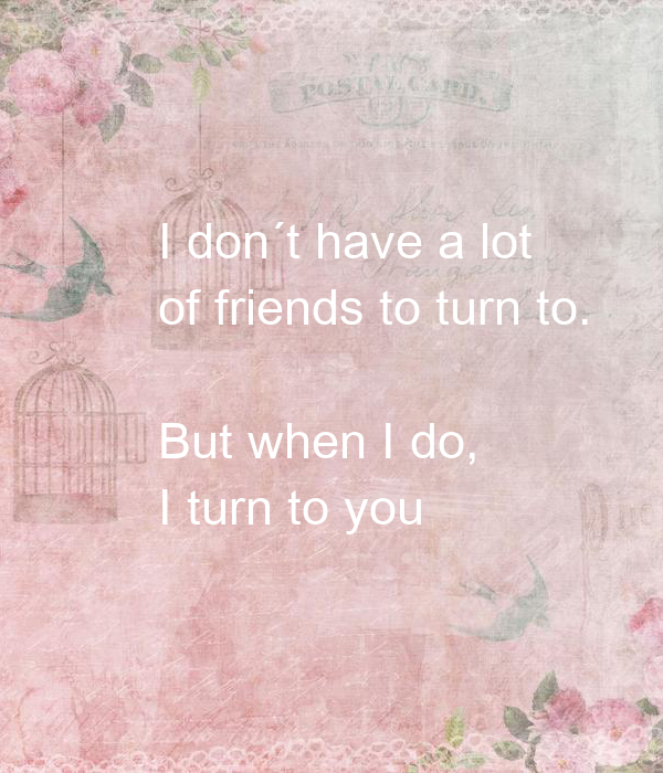I don´t have a lot  of friends to turn to.   But when I do,  I turn to you