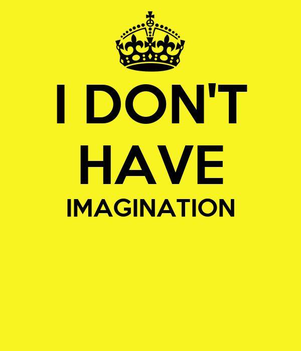 I DON'T HAVE IMAGINATION