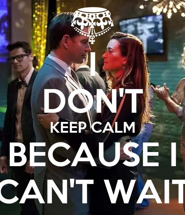 I DON'T KEEP CALM BECAUSE I CAN'T WAIT