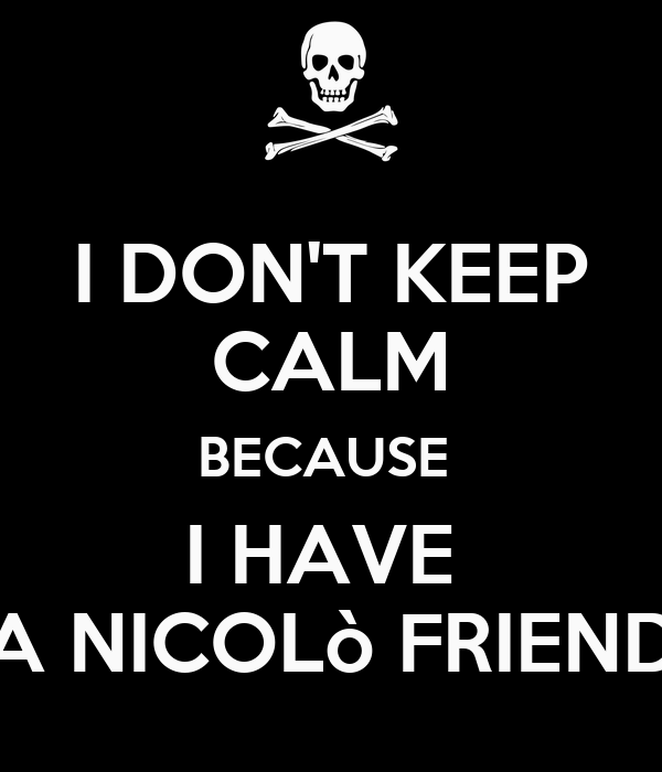 I DON'T KEEP CALM BECAUSE  I HAVE  A NICOLò FRIEND