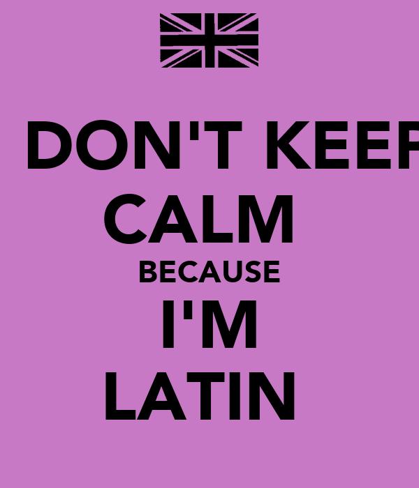 I DON'T KEEP CALM  BECAUSE I'M LATIN
