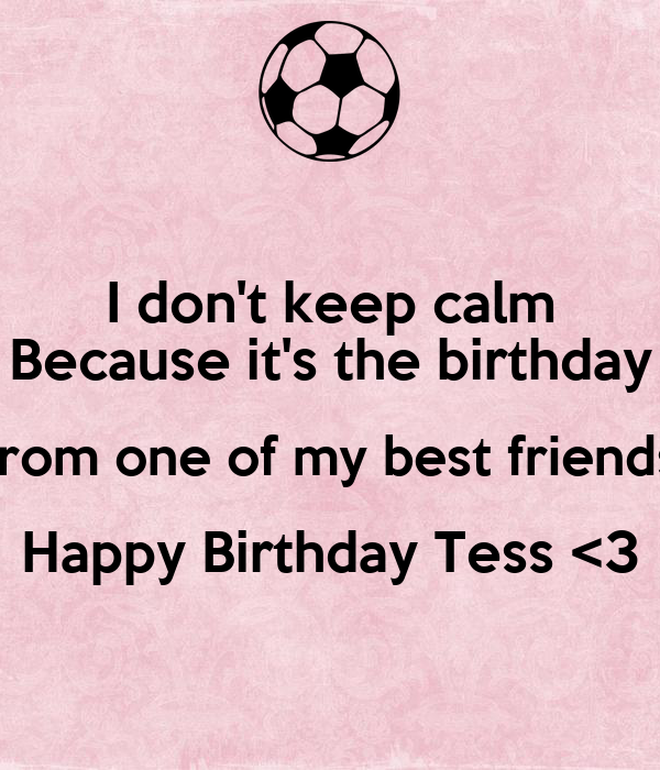 I Dont Keep Calm Because Its The Birthday From One Of My Best