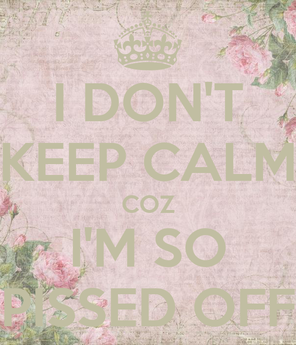 I DON'T KEEP CALM COZ I'M SO PISSED OFF