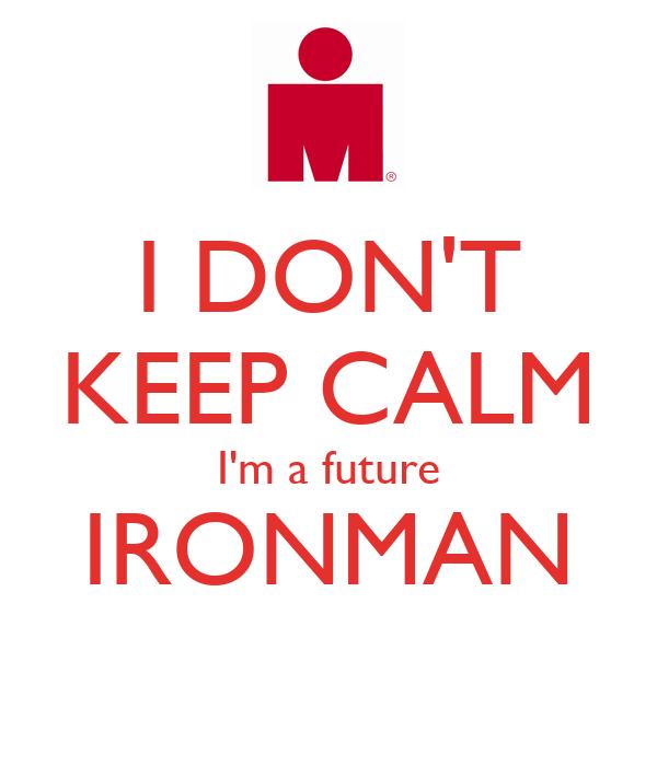 I DON'T KEEP CALM I'm a future IRONMAN
