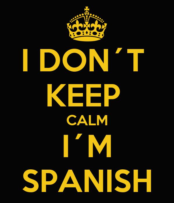 I DON´T  KEEP  CALM I´M SPANISH