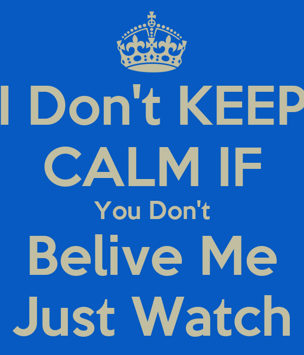 I Don't KEEP CALM IF You Don't Belive Me Just Watch