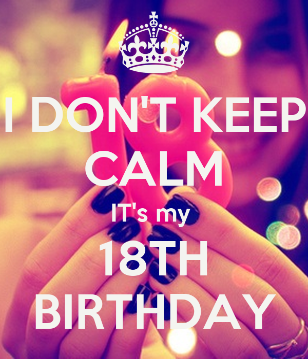 I DON'T KEEP CALM IT's my  18TH BIRTHDAY