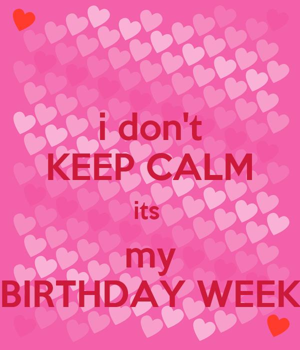 i don't KEEP CALM its  my BIRTHDAY WEEK