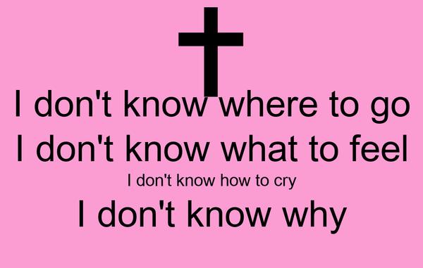 I don't know where to go I don't know what to feel I don't know how to cry I don't know why