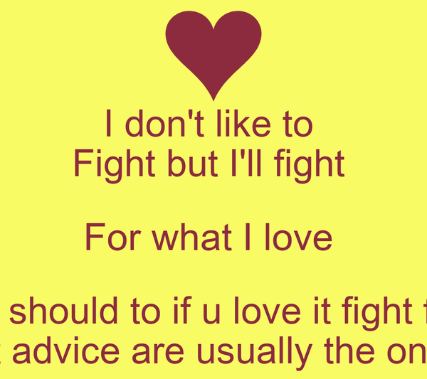 I don't like to  Fight but I'll fight  For what I love  You should to if u love it fight for it People that give the best advice are usually the ones with the problem ~Kui
