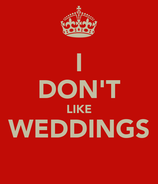 I DON'T LIKE WEDDINGS