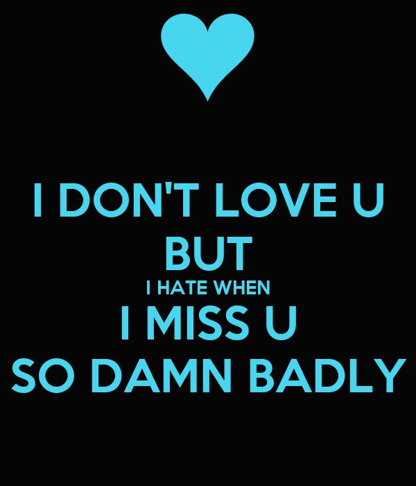 I DON'T LOVE U BUT I HATE WHEN I MISS U SO DAMN BADLY