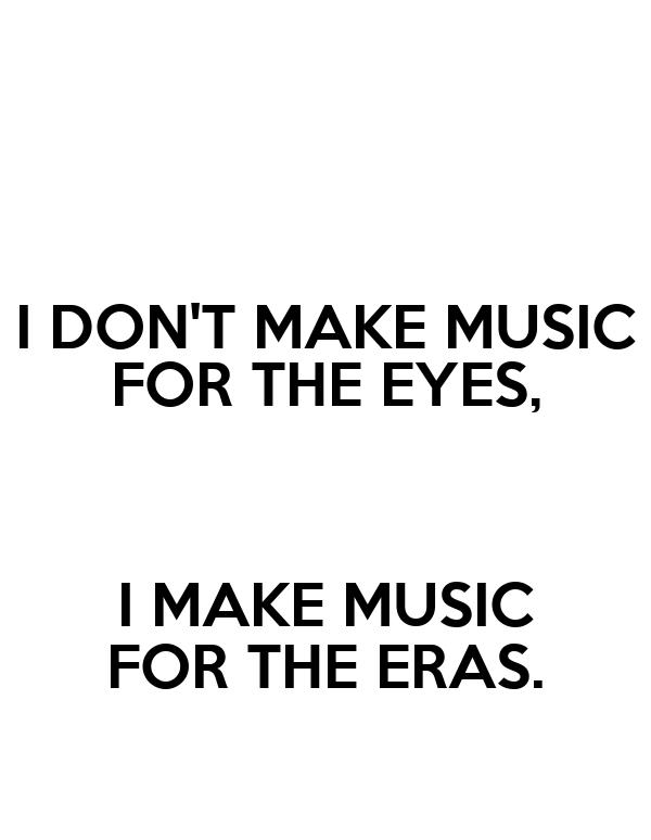 I DON'T MAKE MUSIC FOR THE EYES,  I MAKE MUSIC FOR THE ERAS.